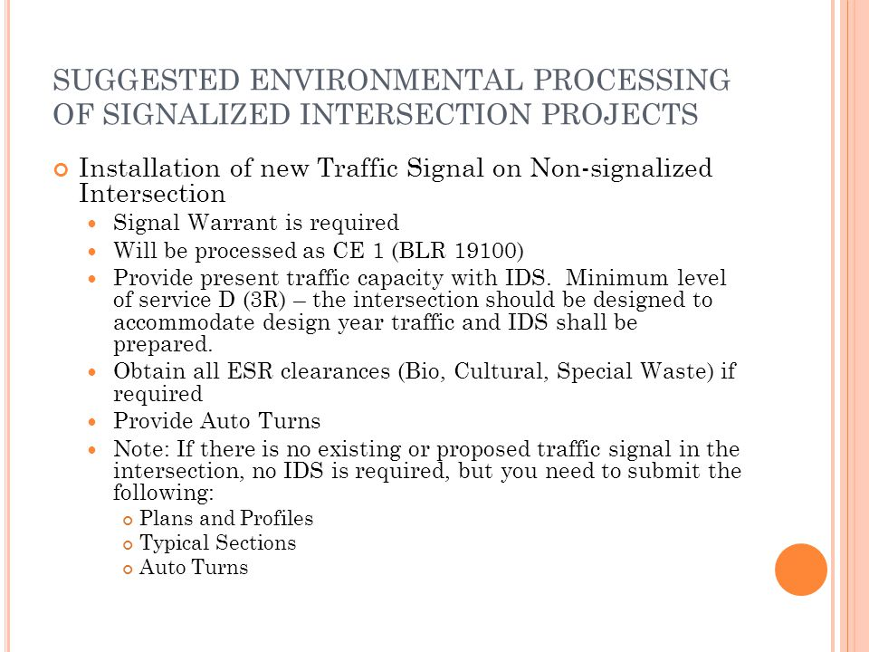 SUGGESTED ENVIRONMENTAL PROCESSING OF SIGNALIZED INTERSECTION PROJECTS Installation of new Traffic Signal on Non-signalized Intersection Signal Warrant is required Will be processed as CE 1 (BLR 19100) Provide present traffic capacity with IDS.