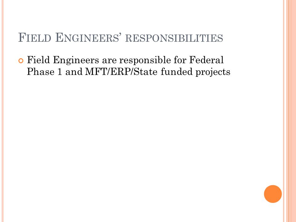 F IELD E NGINEERS ' RESPONSIBILITIES Field Engineers are responsible for Federal Phase 1 and MFT/ERP/State funded projects