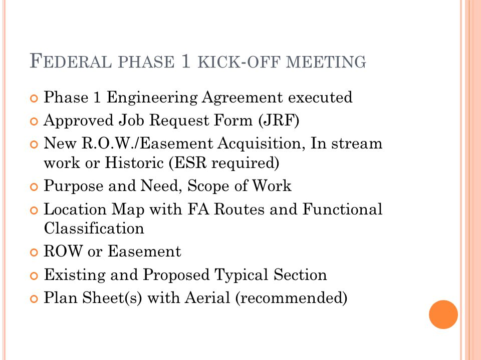 F EDERAL PHASE 1 KICK - OFF MEETING Phase 1 Engineering Agreement executed Approved Job Request Form (JRF) New R.O.W./Easement Acquisition, In stream work or Historic (ESR required) Purpose and Need, Scope of Work Location Map with FA Routes and Functional Classification ROW or Easement Existing and Proposed Typical Section Plan Sheet(s) with Aerial (recommended)