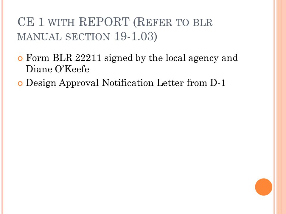 CE 1 WITH REPORT (R EFER TO BLR MANUAL SECTION 19-1.03) Form BLR 22211 signed by the local agency and Diane O'Keefe Design Approval Notification Letter from D-1