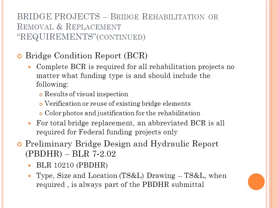 BRIDGE PROJECTS – B RIDGE R EHABILITATION OR R EMOVAL & R EPLACEMENT REQUIREMENTS ( CONTINUED ) Bridge Condition Report (BCR) Complete BCR is required for all rehabilitation projects no matter what funding type is and should include the following: Results of visual inspection Verification or reuse of existing bridge elements Color photos and justification for the rehabilitation For total bridge replacement, an abbreviated BCR is all required for Federal funding projects only Preliminary Bridge Design and Hydraulic Report (PBDHR) – BLR 7-2.02 BLR 10210 (PBDHR) Type, Size and Location (TS&L) Drawing – TS&L, when required, is always part of the PBDHR submittal