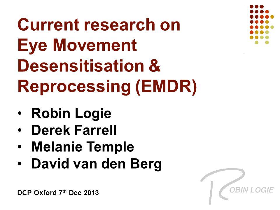 Current research on Eye Movement Desensitisation & Reprocessing (EMDR) Robin Logie Derek Farrell Melanie Temple David van den Berg DCP Oxford 7 th Dec 2013