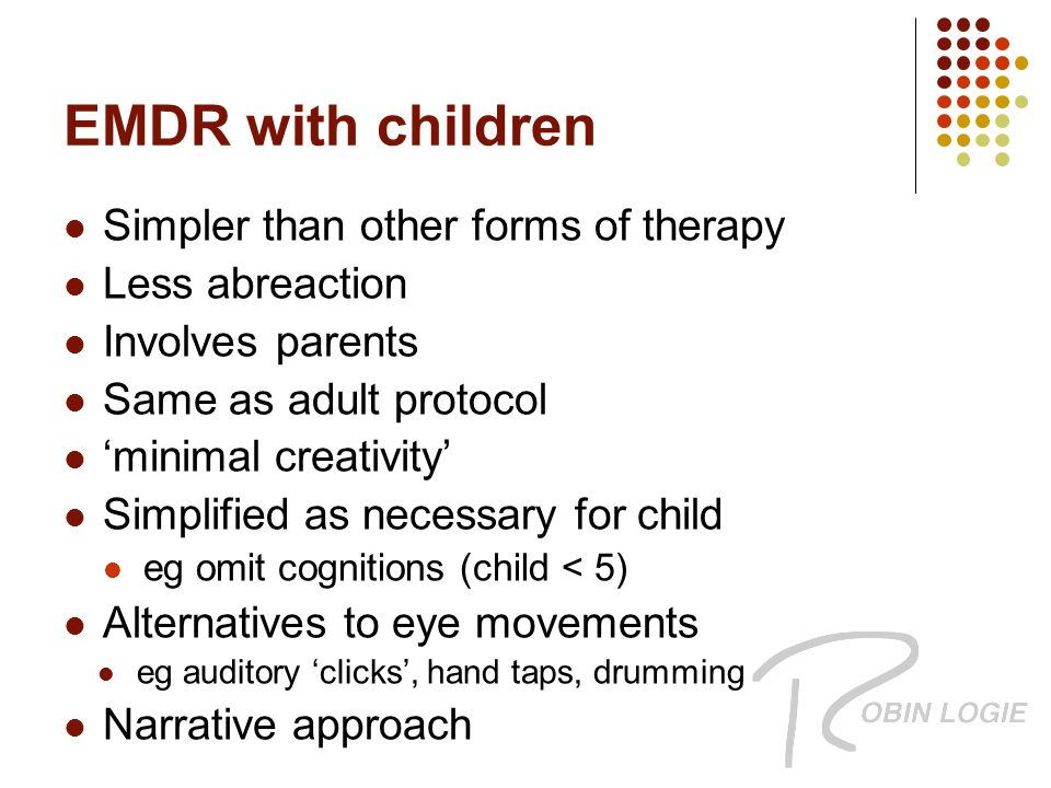 EMDR with children Simpler than other forms of therapy Less abreaction Involves parents Same as adult protocol 'minimal creativity' Simplified as necessary for child eg omit cognitions (child < 5) Alternatives to eye movements eg auditory 'clicks', hand taps, drumming Narrative approach