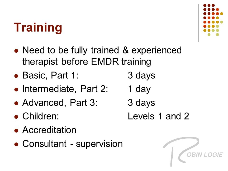 Training Need to be fully trained & experienced therapist before EMDR training Basic, Part 1:3 days Intermediate, Part 2:1 day Advanced, Part 3:3 days Children: Levels 1 and 2 Accreditation Consultant - supervision