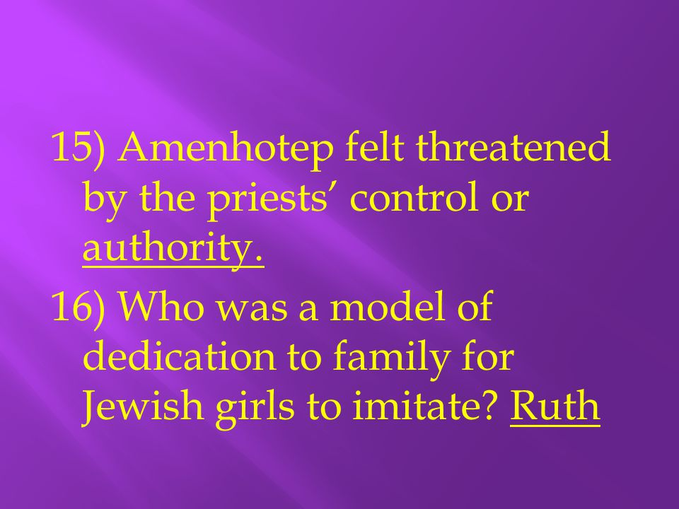 15) Amenhotep felt threatened by the priests' control or authority. 16) Who was a model of dedication to family for Jewish girls to imitate? Ruth