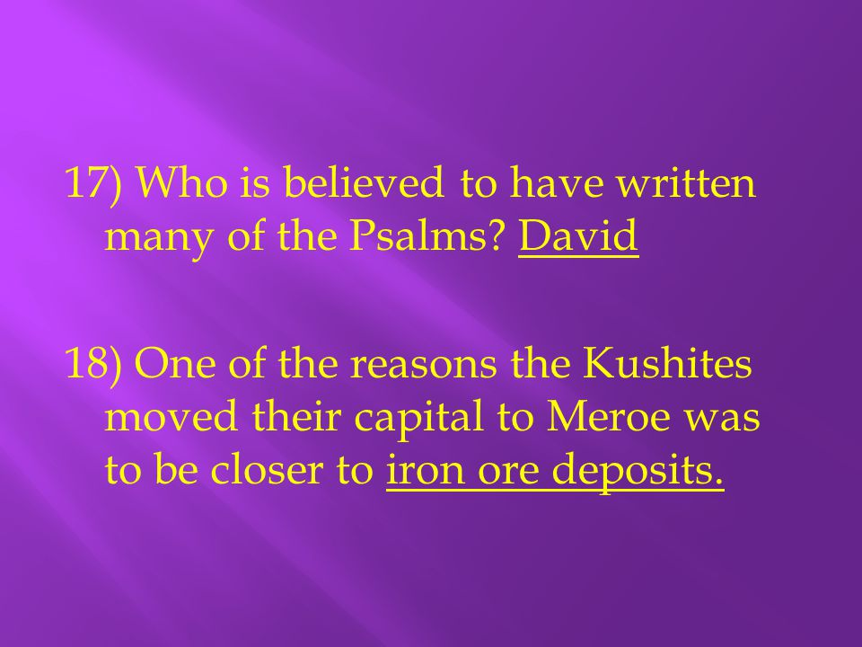 17) Who is believed to have written many of the Psalms? David 18) One of the reasons the Kushites moved their capital to Meroe was to be closer to iro