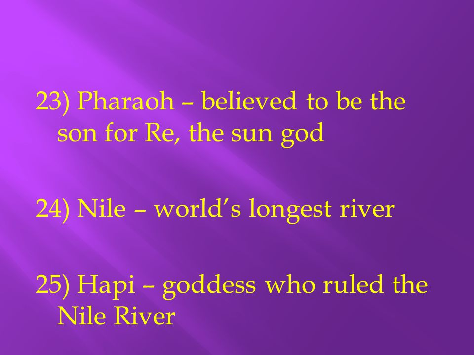 23) Pharaoh – believed to be the son for Re, the sun god 24) Nile – world's longest river 25) Hapi – goddess who ruled the Nile River