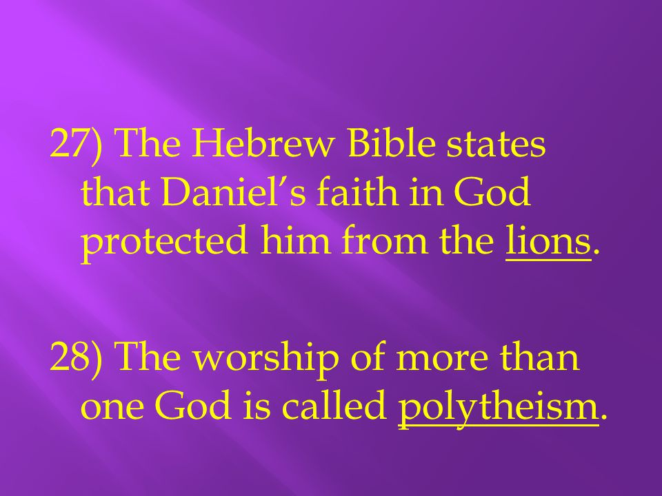 27) The Hebrew Bible states that Daniel's faith in God protected him from the lions. 28) The worship of more than one God is called polytheism.