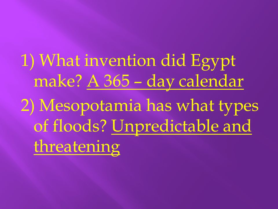 1) What invention did Egypt make? A 365 – day calendar 2) Mesopotamia has what types of floods? Unpredictable and threatening