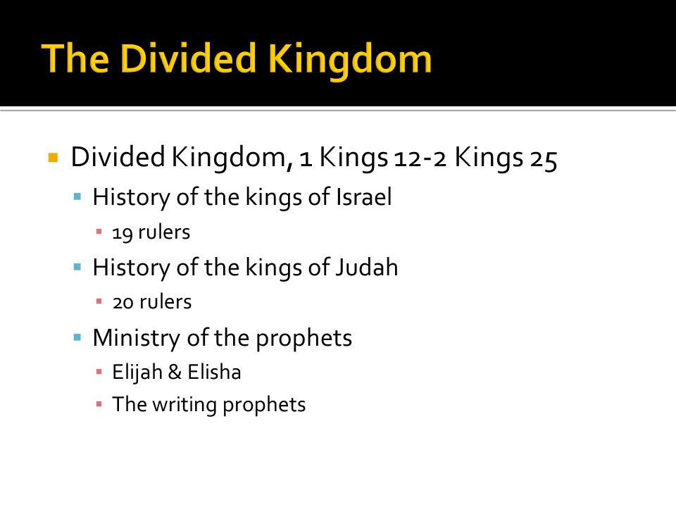  Divided Kingdom, 1 Kings 12-2 Kings 25  History of the kings of Israel ▪ 19 rulers  History of the kings of Judah ▪ 20 rulers  Ministry of the prophets ▪ Elijah & Elisha ▪ The writing prophets