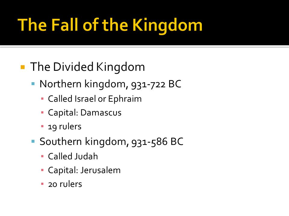  The Divided Kingdom  Northern kingdom, 931-722 BC ▪ Called Israel or Ephraim ▪ Capital: Damascus ▪ 19 rulers  Southern kingdom, 931-586 BC ▪ Called Judah ▪ Capital: Jerusalem ▪ 20 rulers