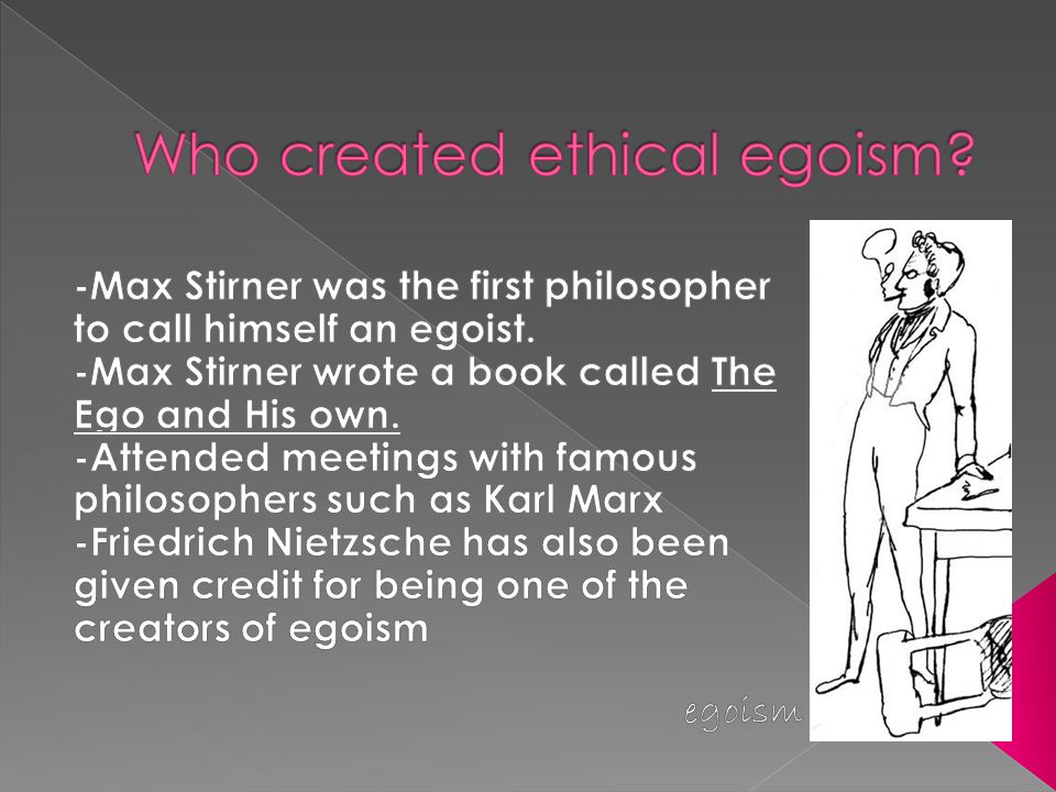  Ethical egosim is the idea the everyone should do whatever is in their self-interest but is not the same as psychological egoism which states that people can only act in their self-interest.