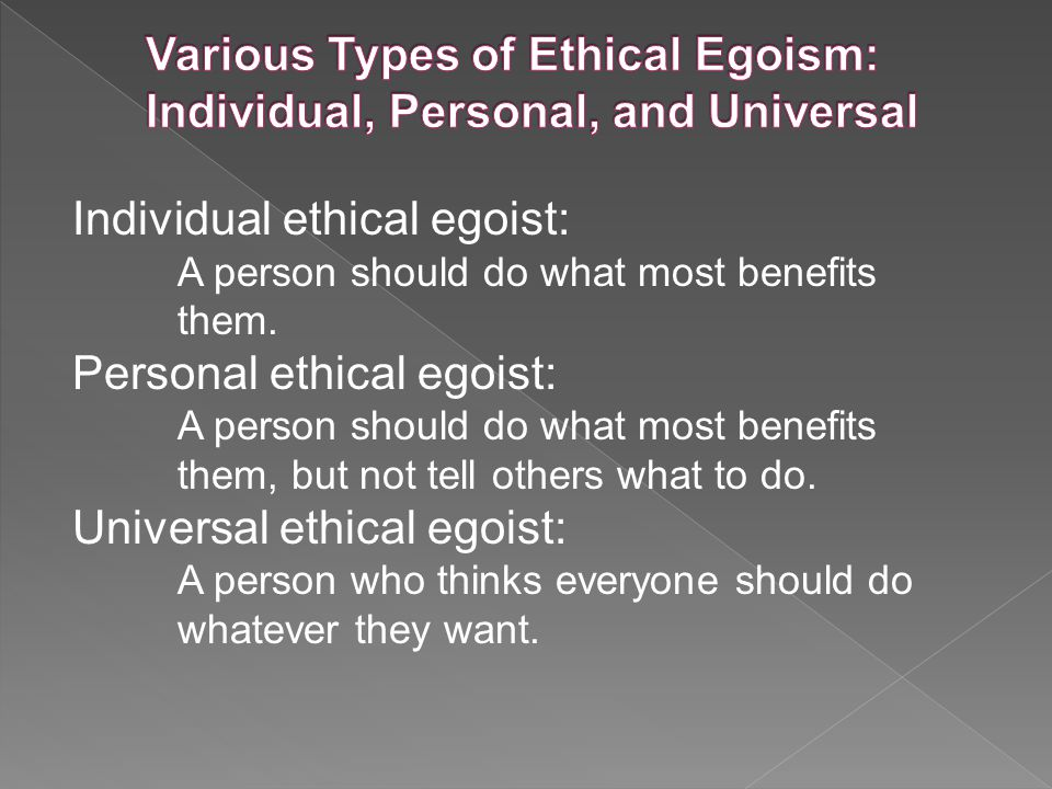 Individual ethical egoist: A person should do what most benefits them.