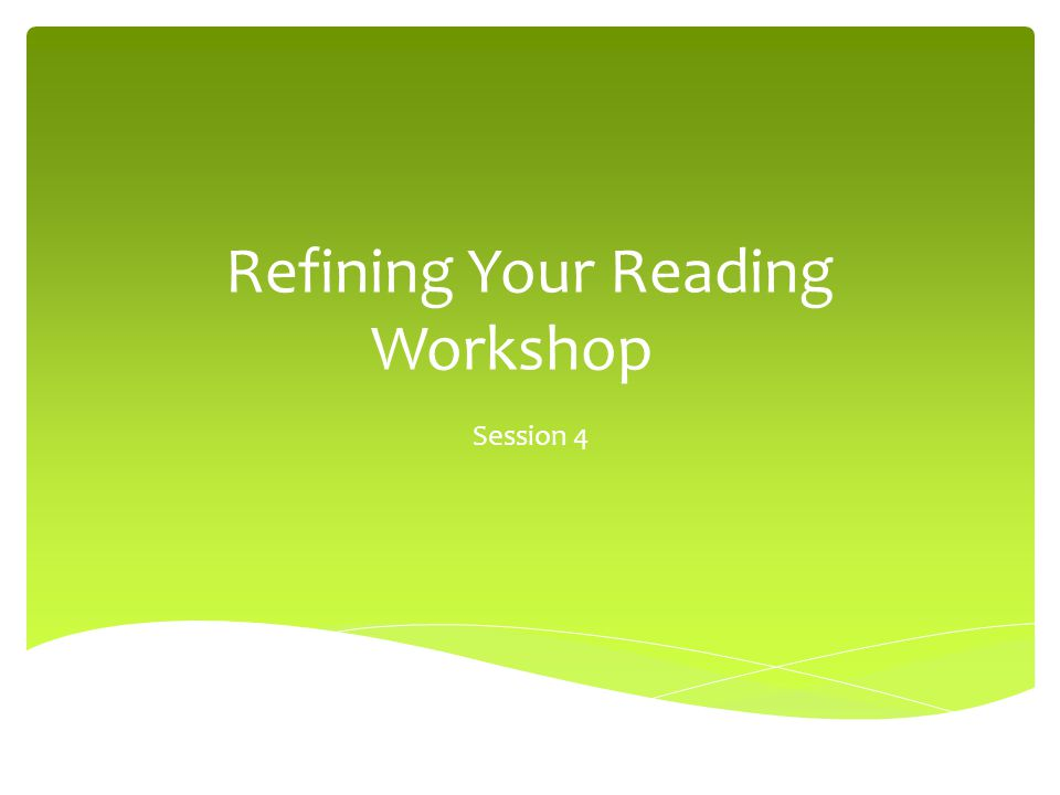 Refining Your Reading Workshop Session 4