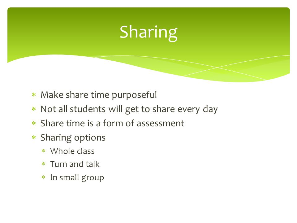  Make share time purposeful  Not all students will get to share every day  Share time is a form of assessment  Sharing options  Whole class  Tur