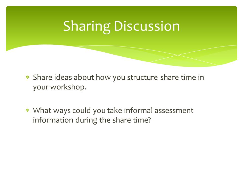  Share ideas about how you structure share time in your workshop.  What ways could you take informal assessment information during the share time? S
