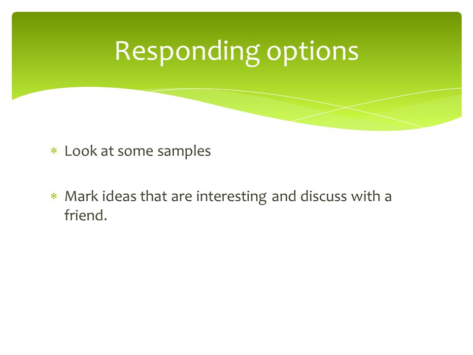 Responding options  Look at some samples  Mark ideas that are interesting and discuss with a friend.