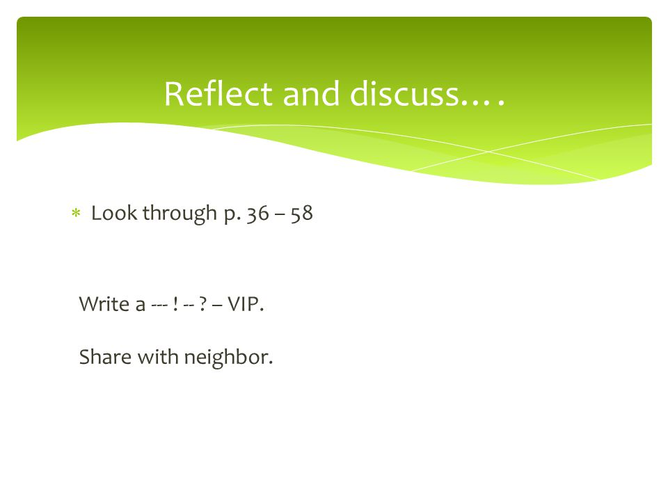 Reflect and discuss….  Look through p. 36 – 58 Write a --- ! -- ? – VIP. Share with neighbor.