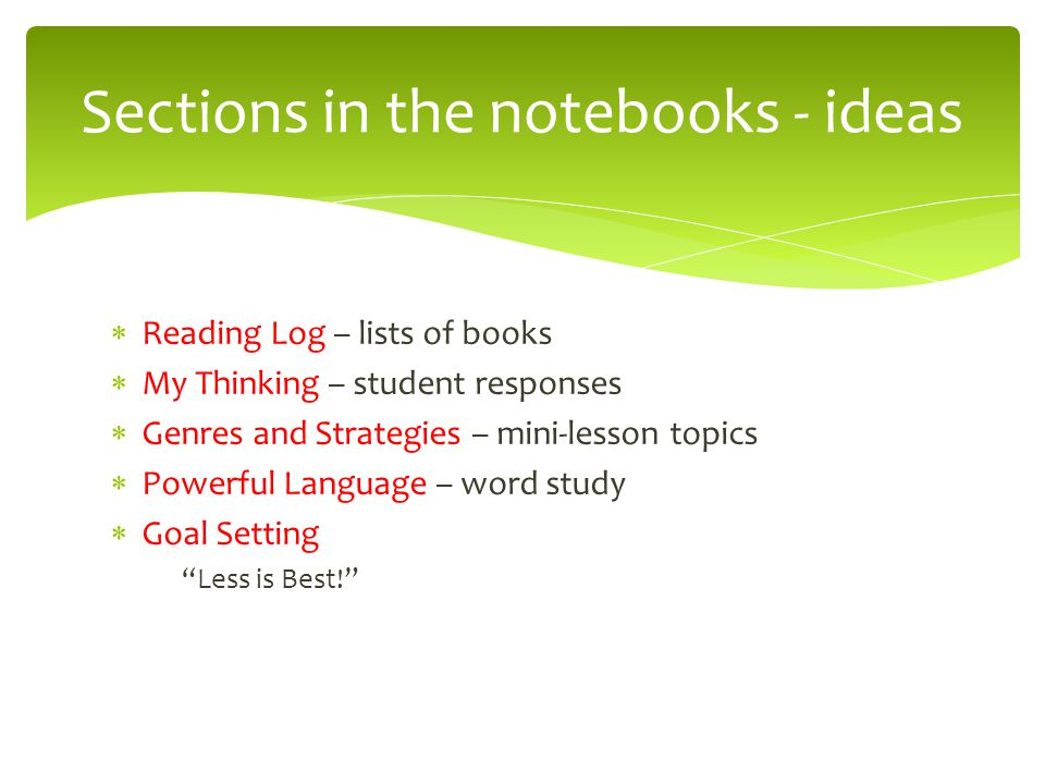 Sections in the notebooks - ideas  Reading Log – lists of books  My Thinking – student responses  Genres and Strategies – mini-lesson topics  Powe