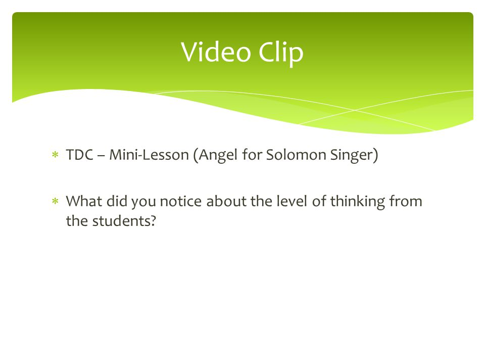  TDC – Mini-Lesson (Angel for Solomon Singer)  What did you notice about the level of thinking from the students? Video Clip