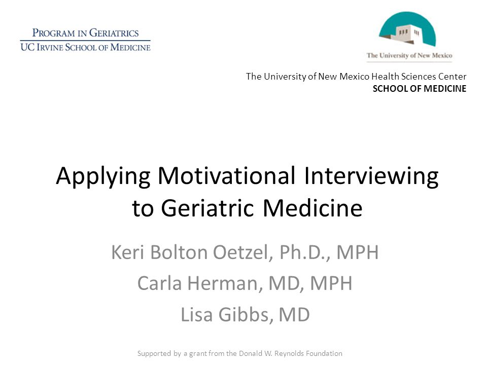 Applying Motivational Interviewing to Geriatric Medicine Keri Bolton Oetzel, Ph.D., MPH Carla Herman, MD, MPH Lisa Gibbs, MD Supported by a grant from the Donald W.