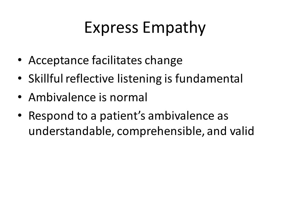 Express Empathy Acceptance facilitates change Skillful reflective listening is fundamental Ambivalence is normal Respond to a patient's ambivalence as understandable, comprehensible, and valid