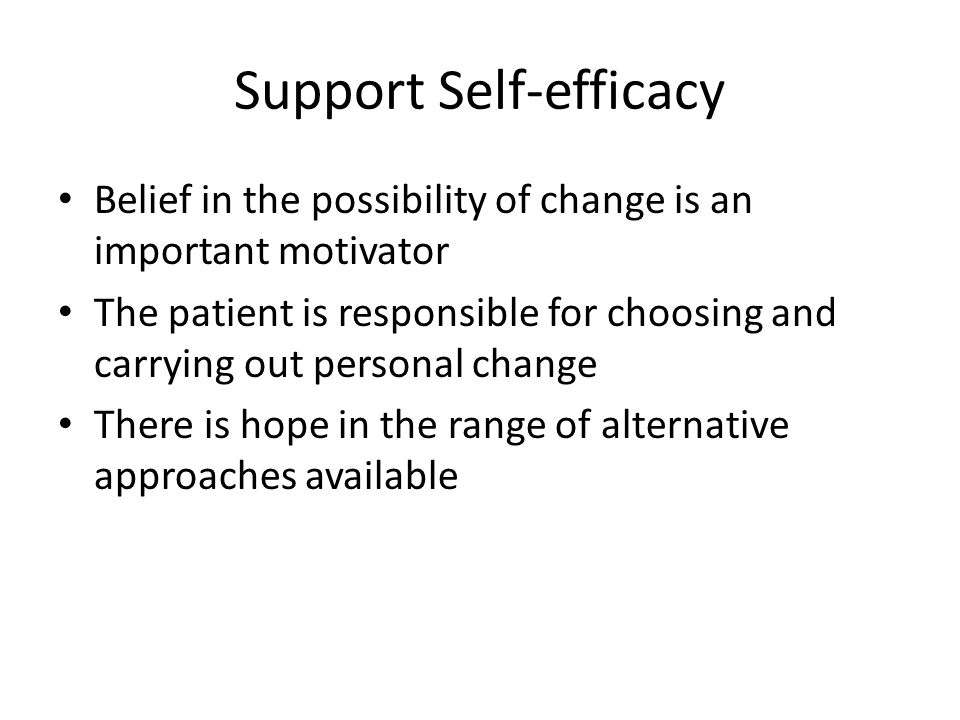 Support Self-efficacy Belief in the possibility of change is an important motivator The patient is responsible for choosing and carrying out personal change There is hope in the range of alternative approaches available