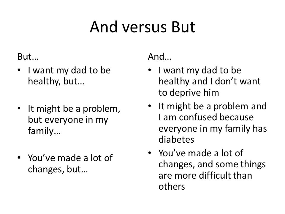 And versus But But… I want my dad to be healthy, but… It might be a problem, but everyone in my family… You've made a lot of changes, but… And… I want my dad to be healthy and I don't want to deprive him It might be a problem and I am confused because everyone in my family has diabetes You've made a lot of changes, and some things are more difficult than others