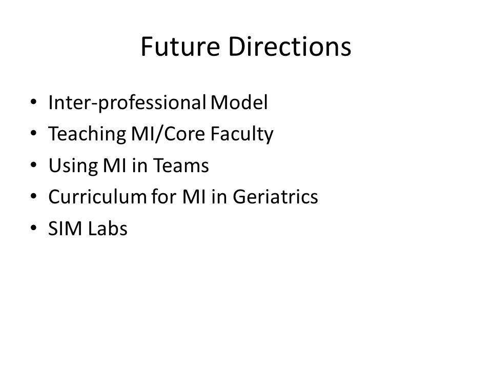 Future Directions Inter-professional Model Teaching MI/Core Faculty Using MI in Teams Curriculum for MI in Geriatrics SIM Labs