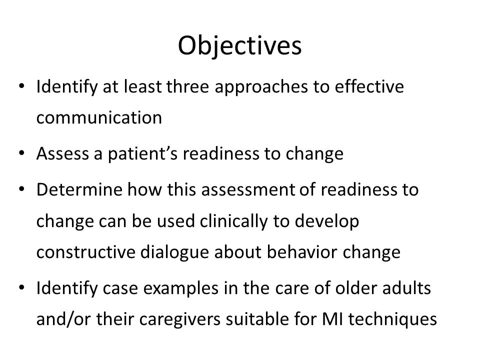 Objectives Identify at least three approaches to effective communication Assess a patient's readiness to change Determine how this assessment of readiness to change can be used clinically to develop constructive dialogue about behavior change Identify case examples in the care of older adults and/or their caregivers suitable for MI techniques