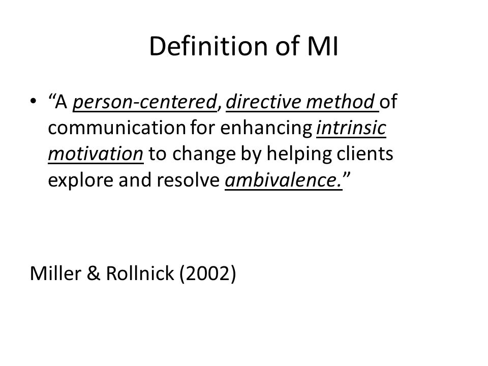 Definition of MI A person-centered, directive method of communication for enhancing intrinsic motivation to change by helping clients explore and resolve ambivalence. Miller & Rollnick (2002)