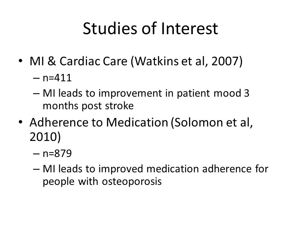 Studies of Interest MI & Cardiac Care (Watkins et al, 2007) – n=411 – MI leads to improvement in patient mood 3 months post stroke Adherence to Medication (Solomon et al, 2010) – n=879 – MI leads to improved medication adherence for people with osteoporosis
