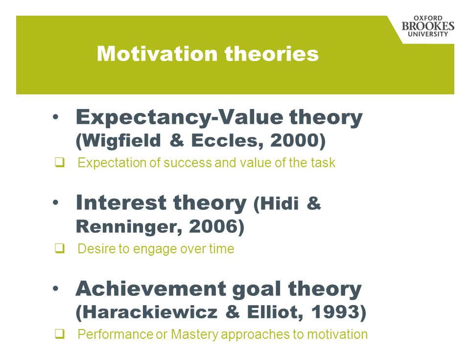 Motivation theories Expectancy-Value theory (Wigfield & Eccles, 2000)  Expectation of success and value of the task Interest theory (Hidi & Renninger, 2006)  Desire to engage over time Achievement goal theory (Harackiewicz & Elliot, 1993)  Performance or Mastery approaches to motivation
