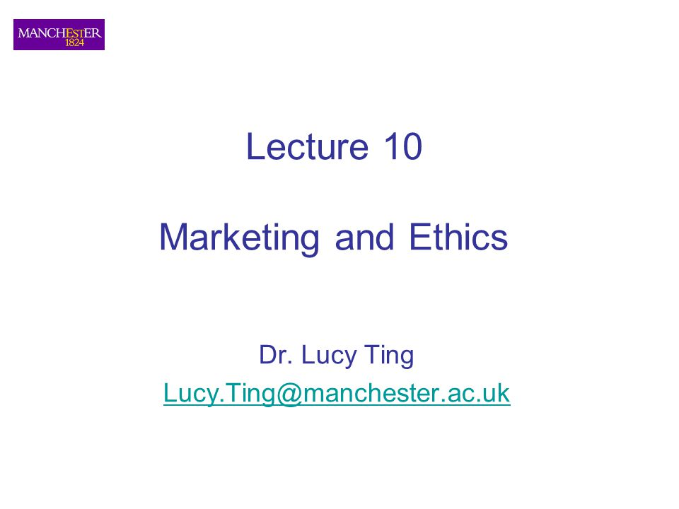 Lecture 10 Marketing and Ethics Dr. Lucy Ting Lucy.Ting@manchester.ac.uk
