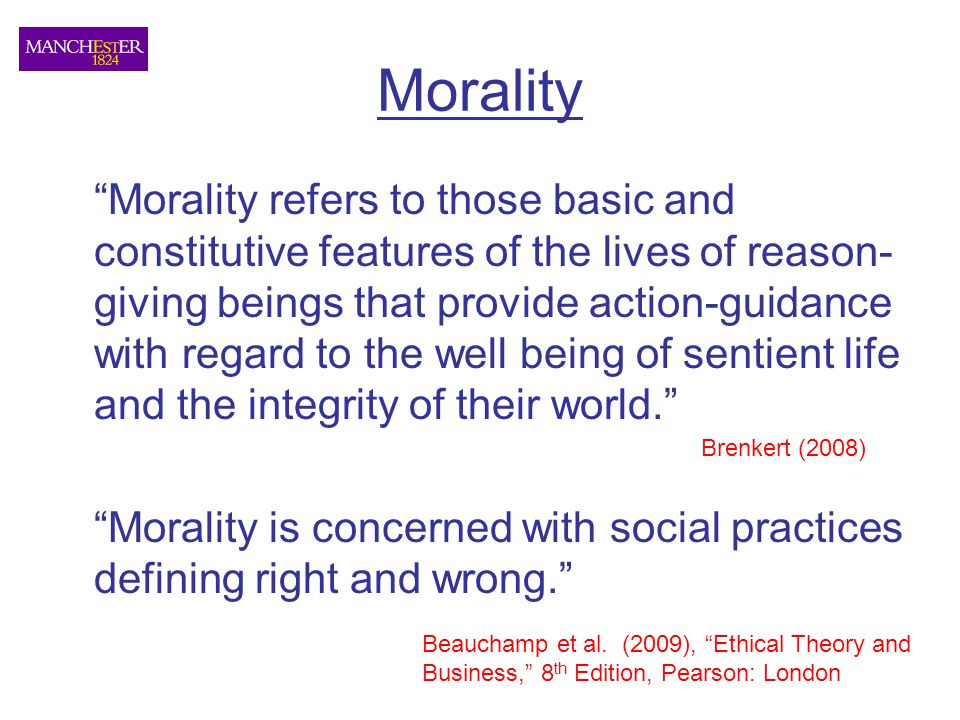 Morality Morality refers to those basic and constitutive features of the lives of reason- giving beings that provide action-guidance with regard to the well being of sentient life and the integrity of their world. Morality is concerned with social practices defining right and wrong. Brenkert (2008) Beauchamp et al.