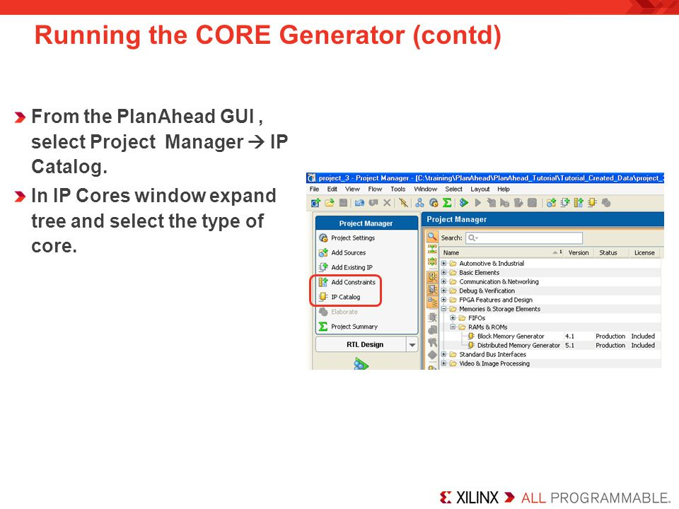 From the PlanAhead GUI, select Project Manager  IP Catalog. In IP Cores window expand tree and select the type of core. Running the CORE Generator (c
