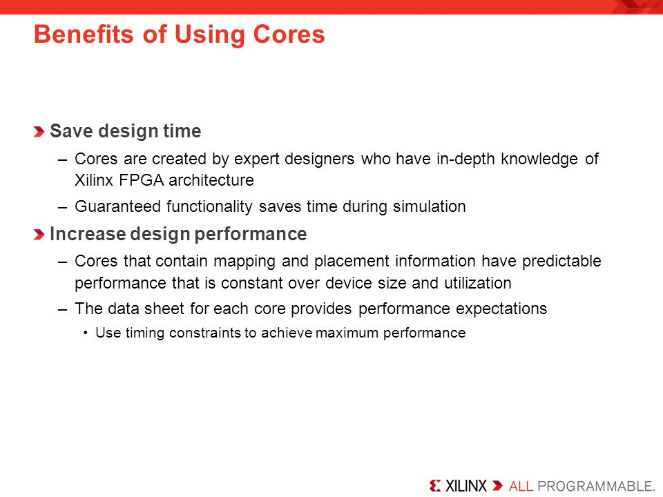 Save design time –Cores are created by expert designers who have in-depth knowledge of Xilinx FPGA architecture –Guaranteed functionality saves time during simulation Increase design performance –Cores that contain mapping and placement information have predictable performance that is constant over device size and utilization –The data sheet for each core provides performance expectations Use timing constraints to achieve maximum performance Benefits of Using Cores