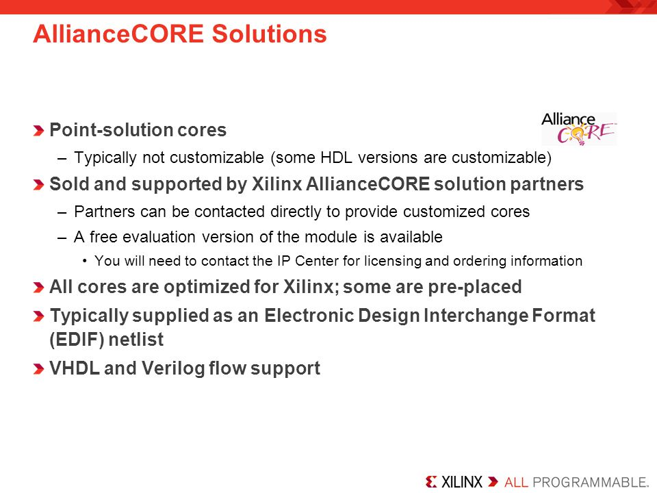 Point-solution cores –Typically not customizable (some HDL versions are customizable) Sold and supported by Xilinx AllianceCORE solution partners –Partners can be contacted directly to provide customized cores –A free evaluation version of the module is available You will need to contact the IP Center for licensing and ordering information All cores are optimized for Xilinx; some are pre-placed Typically supplied as an Electronic Design Interchange Format (EDIF) netlist VHDL and Verilog flow support AllianceCORE Solutions