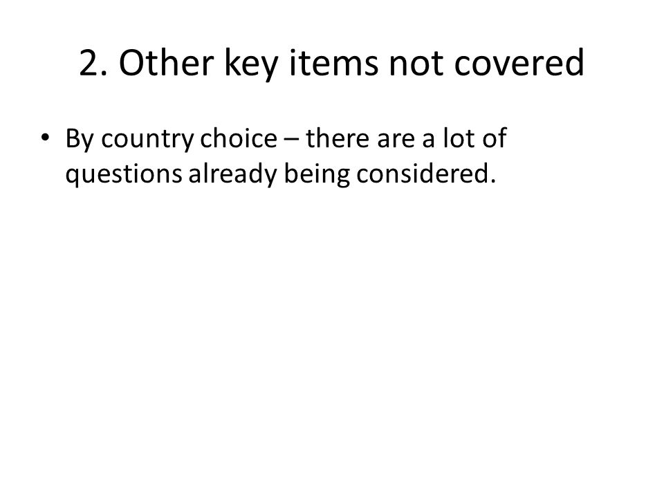 2. Other key items not covered By country choice – there are a lot of questions already being considered.