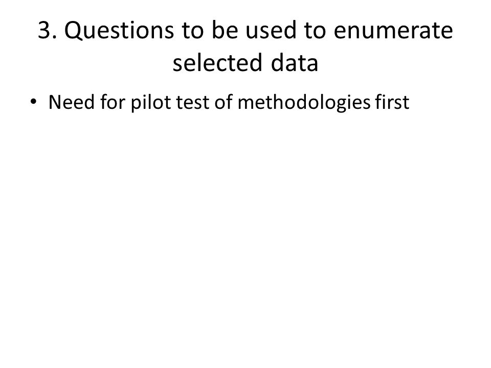 3. Questions to be used to enumerate selected data Need for pilot test of methodologies first