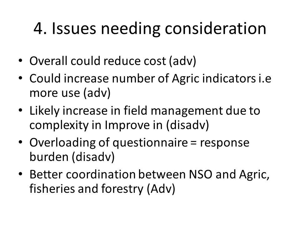 4. Issues needing consideration Overall could reduce cost (adv) Could increase number of Agric indicators i.e more use (adv) Likely increase in field