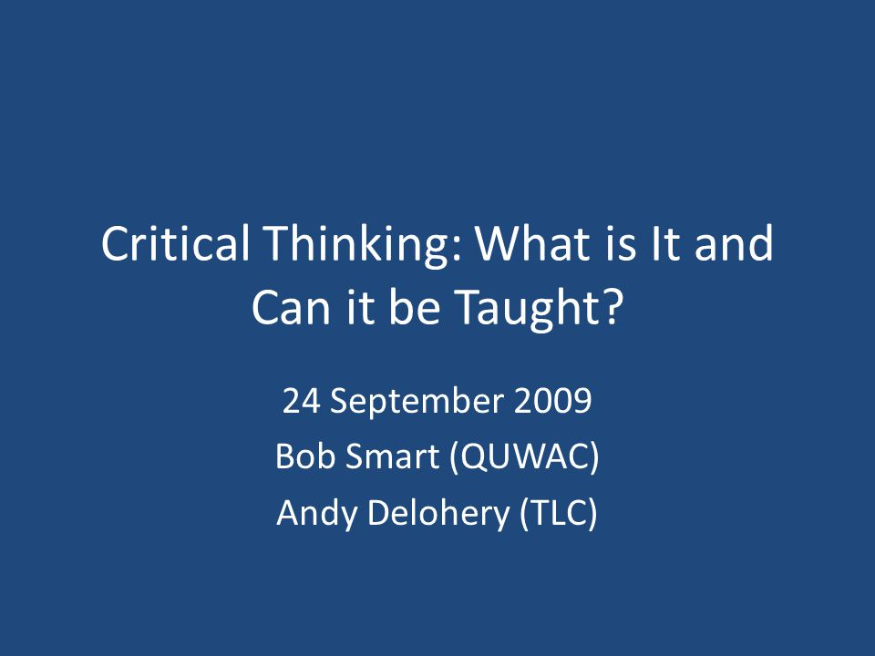 Critical Thinking: What is It and Can it be Taught? 24 September 2009 Bob Smart (QUWAC) Andy Delohery (TLC)