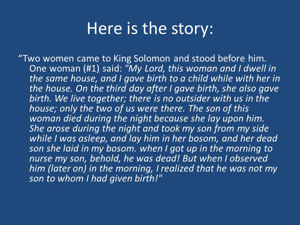 "Here is the story: ""Two women came to King Solomon and stood before him. One woman (#1) said:"