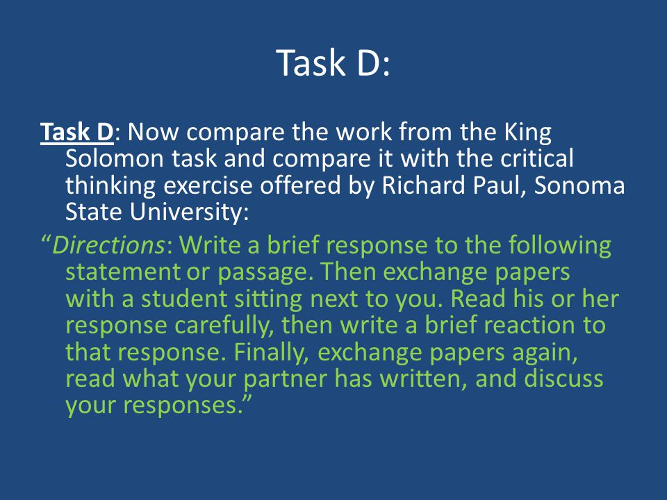 Task D: Task D: Now compare the work from the King Solomon task and compare it with the critical thinking exercise offered by Richard Paul, Sonoma Sta
