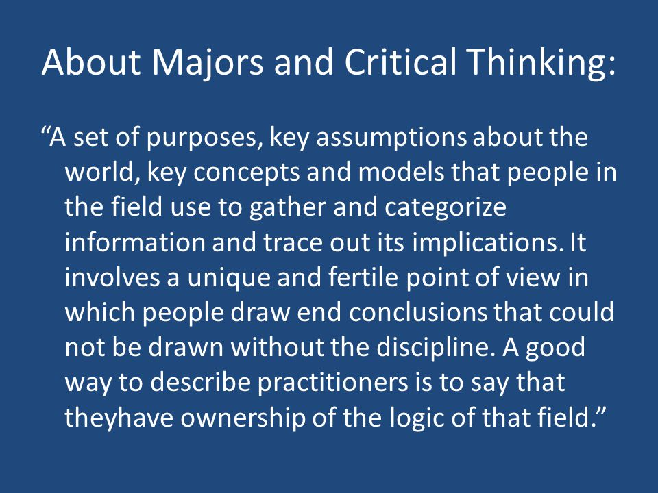 "About Majors and Critical Thinking: ""A set of purposes, key assumptions about the world, key concepts and models that people in the field use to gathe"