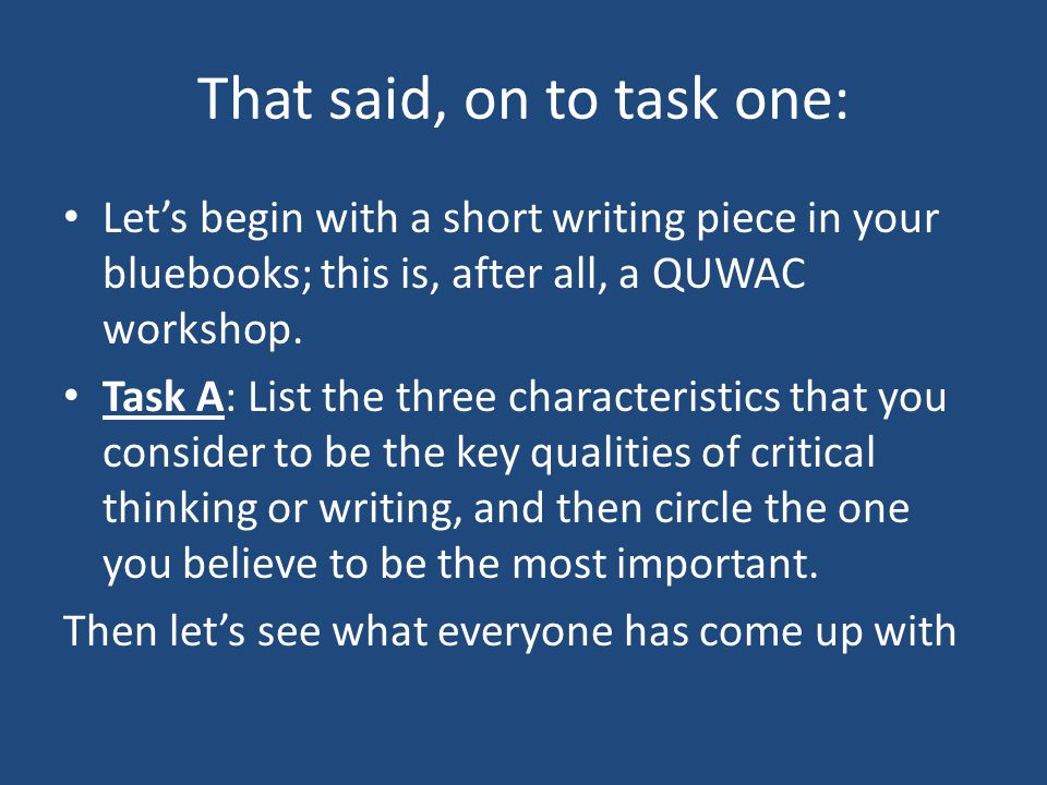 That said, on to task one: Let's begin with a short writing piece in your bluebooks; this is, after all, a QUWAC workshop. Task A: List the three char