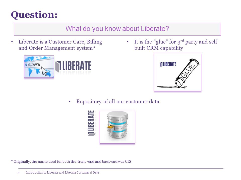 "3 Question: Liberate is a Customer Care, Billing and Order Management system* It is the ""glue"" for 3 rd party and self built CRM capability Repository"