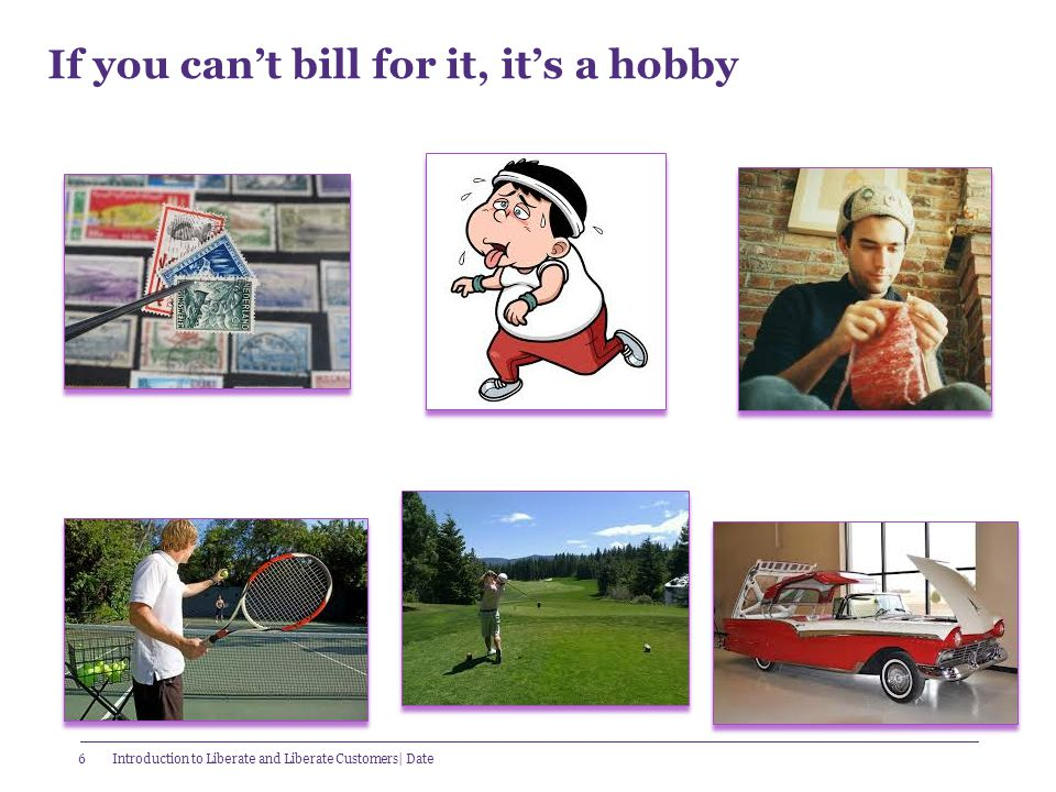 6 If you can't bill for it, it's a hobby Introduction to Liberate and Liberate Customers| Date