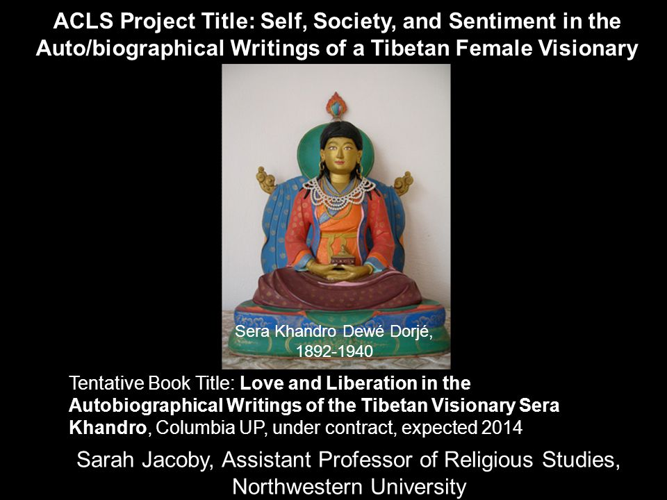 Sarah Jacoby, Assistant Professor of Religious Studies, Northwestern University ACLS Project Title: Self, Society, and Sentiment in the Auto/biographical Writings of a Tibetan Female Visionary Tentative Book Title: Love and Liberation in the Autobiographical Writings of the Tibetan Visionary Sera Khandro, Columbia UP, under contract, expected 2014 Sera Khandro Dewé Dorjé, 1892-1940