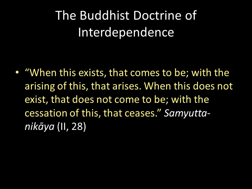 The Buddhist Doctrine of Interdependence When this exists, that comes to be; with the arising of this, that arises.